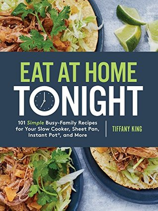 Eat at Home Tonight: 101 Simple Busy-Family Recipes for Your Slow Cooker, Sheet Pan, Instant Pot®, and More: A Cookbook