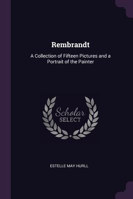 Rembrandt: A Collection of Fifteen Pictures and a Portrait of the Painter