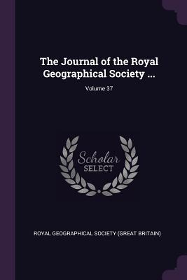 The Journal of the Royal Geographical Society ...; Volume 37
