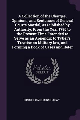 A Collection of the Charges, Opinions, and Sentences of General Courts Martial, as Published by Authority; From the Year 1795 to the Present Time; Intended to Serve as an Appendix to Tytler's Treatise on Military law, and Forming a Book of Cases and Refer