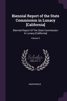 Biennial Report of the State Commission in Lunacy [california]: Biennial Report of the State Commission in Lunacy [california]; Volume 2