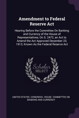 Amendment to Federal Reserve ACT: Hearing Before the Committee on Banking and Currency of the House of Representatives, on S. 2472, an ACT to Amend the ACT Approved December 23, 1913, Known as the Federal Reserve ACT