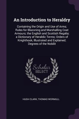 An Introduction to Heraldry: Containing the Origin and Use of Arms; Rules for Blazoning and Marshalling Coat Armours; The English and Scottish Regalia; A Dictionary of Heraldic Terms; Orders of Knighthook, Illustrated and Explained; Degrees of the Nobilit