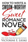 How to Write a Swoon-Worthy Sweet Romance Novel by Victorine E. Lieske