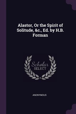 Alastor, or the Spirit of Solitude, &c., Ed. by H.B. Forman