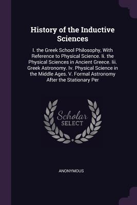 History of the Inductive Sciences: I. the Greek School Philosophy, with Reference to Physical Science. II. the Physical Sciences in Ancient Greece. III. Greek Astronomy. IV. Physical Science in the Middle Ages. V. Formal Astronomy After the Stationary Per