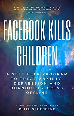Facebook Kills Children: A Self Help Program To Treat Anxiety, Depression And Burnout By Going Offline (CZ Syndrome 1)