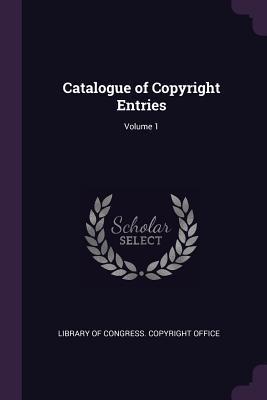 Catalogue of Copyright Entries; Volume 1