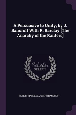 A Persuasive to Unity, by J. Bancroft with R. Barclay [the Anarchy of the Ranters]
