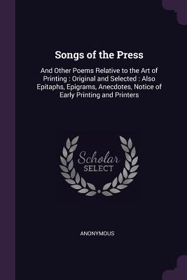 Songs of the Press: And Other Poems Relative to the Art of Printing: Original and Selected: Also Epitaphs, Epigrams, Anecdotes, Notice of Early Printing and Printers