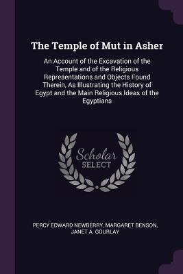 The Temple of Mut in Asher: An Account of the Excavation of the Temple and of the Religious Representations and Objects Found Therein, as Illustrating the History of Egypt and the Main Religious Ideas of the Egyptians