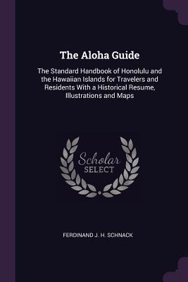 The Aloha Guide: The Standard Handbook of Honolulu and the Hawaiian Islands for Travelers and Residents with a Historical Resume, Illustrations and Maps