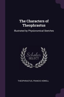 The Characters of Theophrastus: Illustrated by Physionomical Sketches