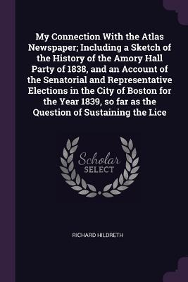 My Connection with the Atlas Newspaper; Including a Sketch of the History of the Amory Hall Party of 1838, and an Account of the Senatorial and Representative Elections in the City of Boston for the Year 1839, So Far as the Question of Sustaining the Lice