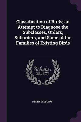 Classification of Birds; An Attempt to Diagnose the Subclasses, Orders, Suborders, and Some of the Families of Existing Birds
