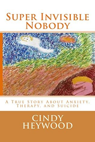 Super Invisible Nobody: A true story about anxiety, therapy, and suicide