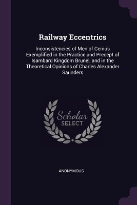 Railway Eccentrics: Inconsistencies of Men of Genius Exemplified in the Practice and Precept of Isambard Kingdom Brunel, and in the Theoretical Opinions of Charles Alexander Saunders