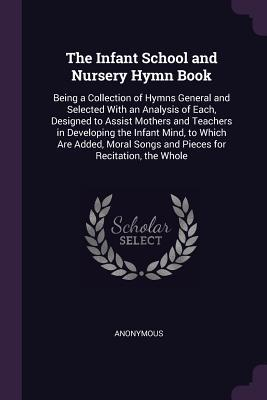 The Infant School and Nursery Hymn Book: Being a Collection of Hymns General and Selected with an Analysis of Each, Designed to Assist Mothers and Teachers in Developing the Infant Mind, to Which Are Added, Moral Songs and Pieces for Recitation, the Whole