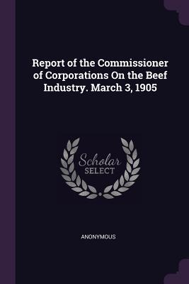 Report of the Commissioner of Corporations on the Beef Industry. March 3, 1905