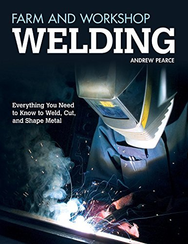 Farm and Workshop Welding: Everything You Need to Know to Weld, Cut, and Shape Metal Over 400 Step-by-Step Photos to Help You Learn Hands-On Welding and Avoid Common Mistakes