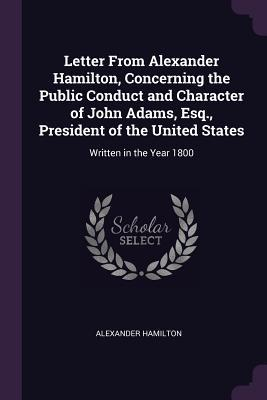Letter from Alexander Hamilton, Concerning the Public Conduct and Character of John Adams, Esq., President of the United States: Written in the Year 1800