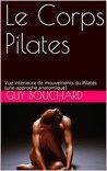 Le Corps Pilates: Vue intérieure de mouvements du Pilates (une approche anatomique)