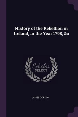 History of the Rebellion in Ireland, in the Year 1798, &c