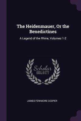 The Heidenmauer, or the Benedictines: A Legend of the Rhine, Volumes 1-2