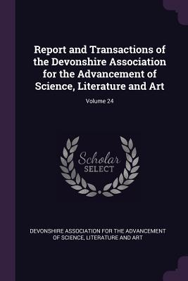 Report and Transactions of the Devonshire Association for the Advancement of Science, Literature and Art; Volume 24