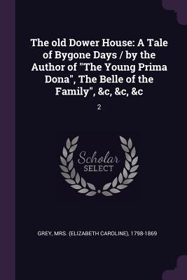 The Old Dower House: A Tale of Bygone Days / By the Author of the Young Prima Dona, the Belle of the Family, &c, &c, &c: 2