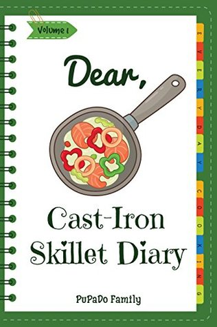 Dear, Cast-Iron Skillet Diary: Make An Awesome Month With 31 Best Cast Iron Skillet Recipes! (Easy Cast Iron Skillet Cookbook, Cast Iron Bread Recipe Book, Cast Iron Skillet Recipe Book) [Volume 1]