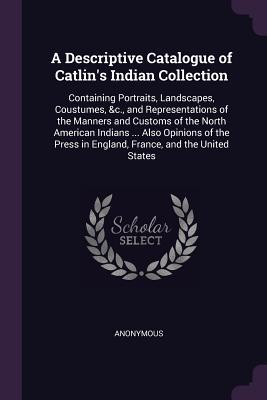 A Descriptive Catalogue of Catlin's Indian Collection: Containing Portraits, Landscapes, Coustumes, &c., and Representations of the Manners and Customs of the North American Indians ... Also Opinions of the Press in England, France, and the United States
