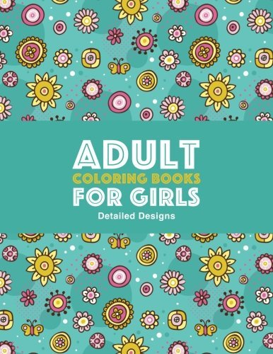 Adult Coloring Books For Girls: Detailed Designs: Advanced Coloring Pages For Older Girls & Teenagers; Zendoodle Flowers, Butterflies, Hearts, Mandalas, Swirls & Geometric Patterns