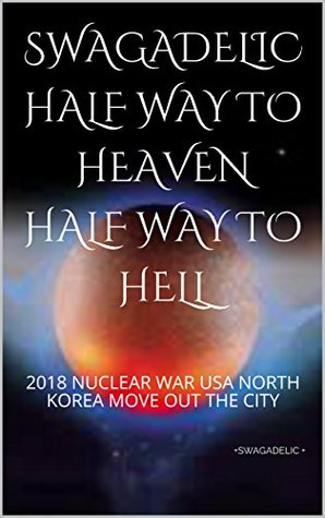 SWAGADELIC HALF WAY TO HEAVEN HALF WAY TO HELL: 2018 NUCLEAR WAR USA NORTH KOREA MOVE OUT THE CITY (FIRST Book 5050)