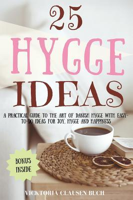 25 Hygge Ideas: A Practical Guide to the Art of Danish Hygge with Easy-To-Do Ideas for Joy, Hygge and Happiness