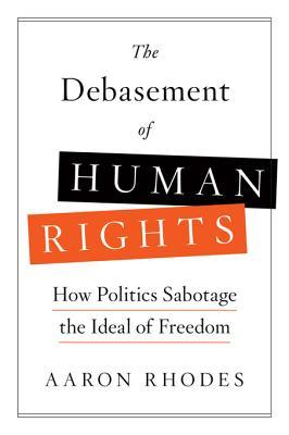 The Debasement of Human Rights: How Politics Sabotage the Ideal of Freedom