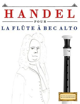 Handel Pour La Flute a Bec Alto: 10 Pieces Faciles Pour La Flute a Bec Alto Debutant Livre par Easy Classical Masterworks