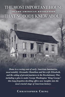 The Most Important House in the American Revolution That Nobody Knew About.: Home to a Roving Cast of Early American Luminaries, Most Notably Alexander Hamilton and His Wife Elizabeth, and the Setting of Pivotal Junctures in the Revolutionary War, Includi