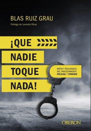 ¡Que nadie toque nada! Mitos y realidades del procedimiento policial y forense por Blas Ruiz Grau