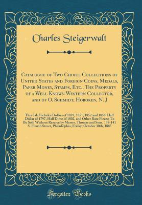 Catalogue of Two Choice Collections of United States and Foreign Coins, Medals, Paper Money, Stamps, Etc., the Property of a Well Known Western Collector, and of O. Schmidt, Hoboken, N. J: This Sale Includes Dollars of 1839, 1851, 1852 and 1858, Half Doll