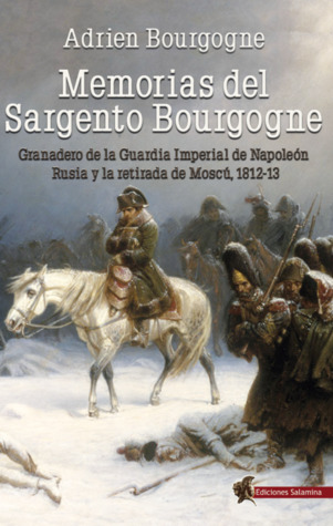 Memorias del Sargento Bourgogne: Granadero de la Guardia Imperial de Napoleón. Rusia y la retirada de Moscú 1812-13 par Adrien Bourgogne, Hugo Álvaro Cañete Carrasco