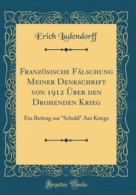 Franz�sische F�lschung Meiner Denkschrift Von 1912 �ber Den Drohenden Krieg: Ein Beitrag Zur Schuld Am Kriege