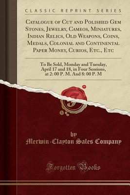 Catalogue of Cut and Polished Gem Stones, Jewelry, Cameos, Miniatures, Indian Relics, Old Weapons, Coins, Medals, Colonial and Continental Paper Money, Curios, Etc., Etc: To Be Sold, Monday and Tuesday, April 17 and 18, in Four Sessions, at 2: 00 P. M. an