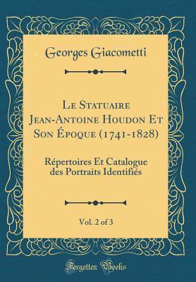 Le Statuaire Jean-Antoine Houdon Et Son �poque (1741-1828), Vol. 2 of 3: R�pertoires Et Catalogue Des Portraits Identifi�s (Classic Reprint)