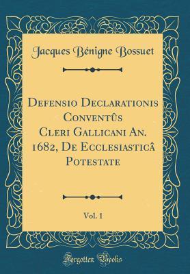 Defensio Declarationis Convent�s Cleri Gallicani An. 1682, de Ecclesiastic� Potestate, Vol. 1