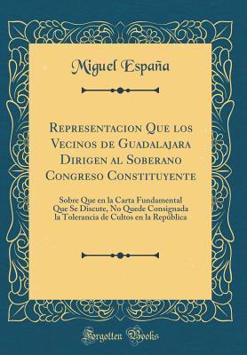 Representacion Que Los Vecinos de Guadalajara Dirigen Al Soberano Congreso Constituyente: Sobre Que En La Carta Fundamental Que Se Discute, No Quede Consignada La Tolerancia de Cultos En La Rep�blica