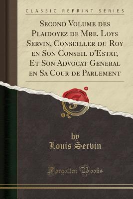 Second Volume Des Plaidoyez de Mre. Loys Servin, Conseiller Du Roy En Son Conseil d'Estat, Et Son Advocat General En Sa Cour de Parlement