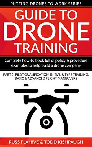 Guide to Drone Training: Complete How-To Book Full of Policy & Procedure Examples to Help Build a Drone Company Part 2: Pilot Qualification, Initial & ... Maneuvers (Putting Drones To Work Series)