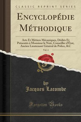 Encyclop�die M�thodique, Vol. 4: Arts Et M�tiers M�caniques, D�di�s Et Pr�sent�s � Monsieur Le Noir, Conseiller d'�tat, Ancien Lieutenant G�n�ral de Police, &c