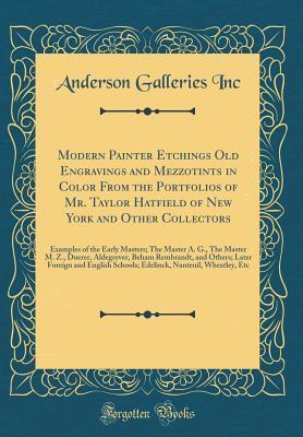 Modern Painter Etchings Old Engravings and Mezzotints in Color from the Portfolios of Mr. Taylor Hatfield of New York and Other Collectors: Examples of the Early Masters; The Master A. G., the Master M. Z., Duerer, Aldegrever, Beham Rembrandt, and Others;